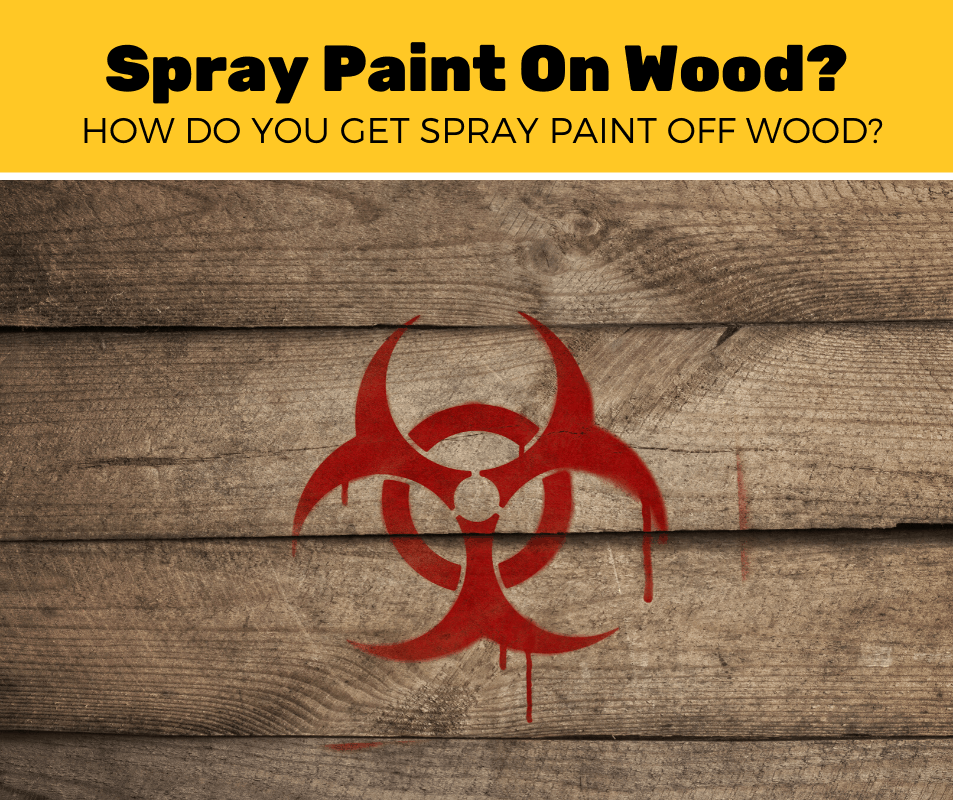 How Do You Get Spray Paint Off Wood