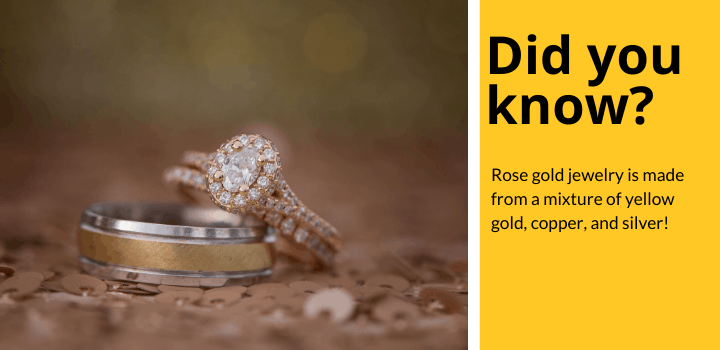Rose gold fact: Rose gold jewelry is made from yellow gold, silver, and copper.