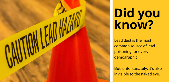 Did you know: Lead dust is the most common source of lead poisoning for every demographic.  But, unfortunately, it's also invisible to the naked eye.