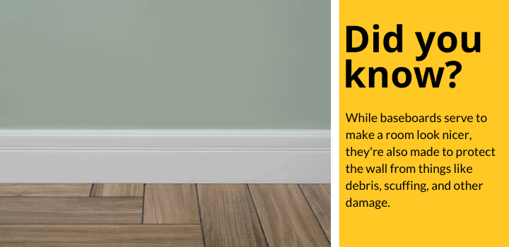 Did you know: While baseboards serve to make a room look nicer, they're also made to protect the wall from things like debris, scuffing, and other damage.