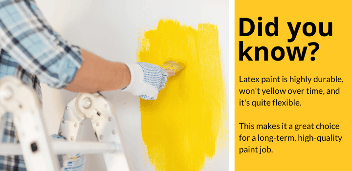Did you know: Latex paint is highly durable, won't yellow over time, and it's quite flexible.  This makes it a great choice for a long-term, high-quality paint job.