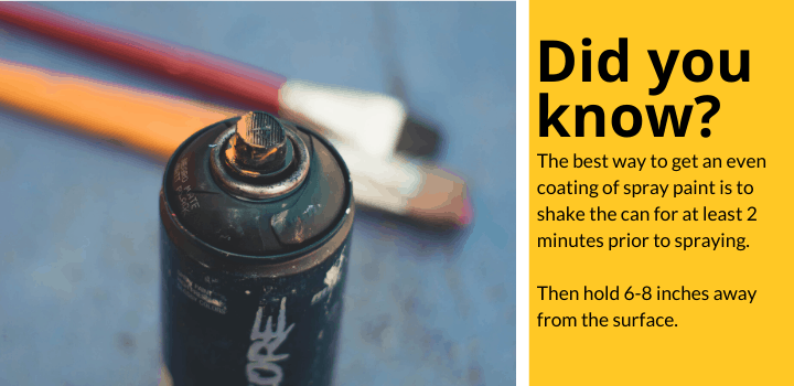 Did you know: The best way to get an even coating of spray paint is to shake the can for at least 2 minutes prior to spraying. Then hold 6-8 inches away from the surface.