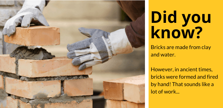Did you know: Bricks are made from clay and water. However, in ancient times, bricks were formed and fired by hand! That sounds like a lot of work...