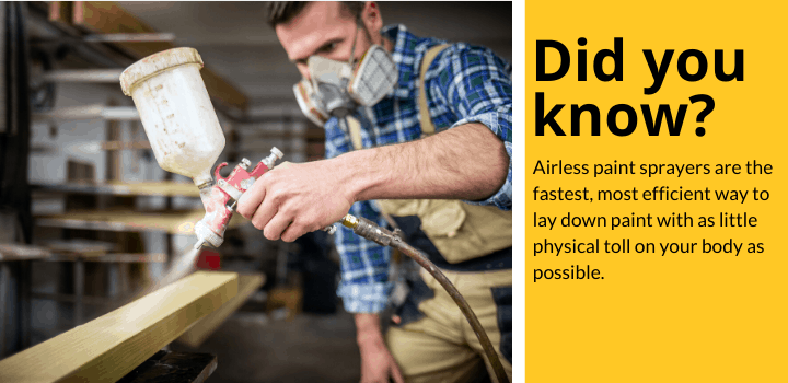 Did you know: Airless paint sprayers are the fastest, most efficient way to lay down paint with as little physical toll on your body as possible.