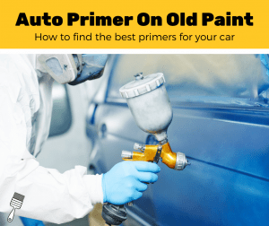 Top 5 Auto Primers When Painting Over Old Paint