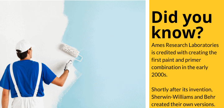 Did you know: Ames Research Laboratories is credited with creating the first paint and primer combination in the early 2000s. Shortly after its invention, Sherwin-Williams and Behr created their own versions.
