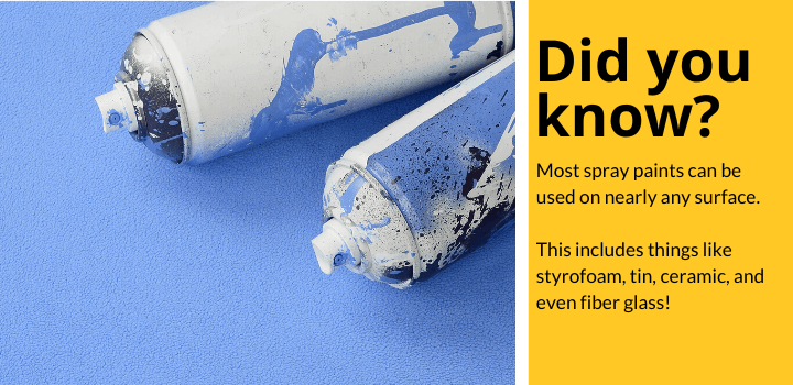 Did you know: Most spray paints can be used on nearly any surface. This includes things like styrofoam, tin, ceramic, and even fiber glass!