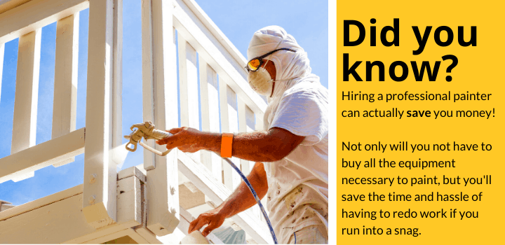 Did you know: Hiring a professional painter can actuallysave you money! Not only will you not have to buy all the equipment necessary to paint, but you'll save the time and hassle of having to redo work if you run into a snag.