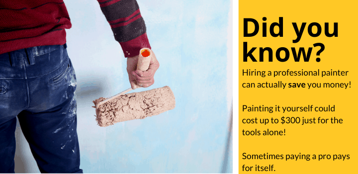 Did you know: Hiring a professional painter can actually save you money! Painting it yourself could cost up to $300 just for the tools alone! Sometimes paying a pro pays for itself.