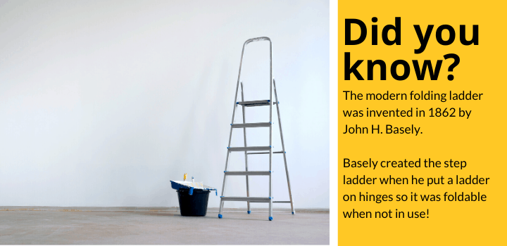 Did you know: The modern folding ladder was invented in 1862 by John H. Basely.  Basely created the step ladder when he put a ladder on hinges so it was foldable when not in use!
