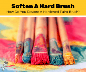 How To Soften A Hard Paint Brush? (10-Step Guide)
