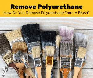 How To Remove Dried Polyurethane From A Paint Brush? (7-Step Guide)