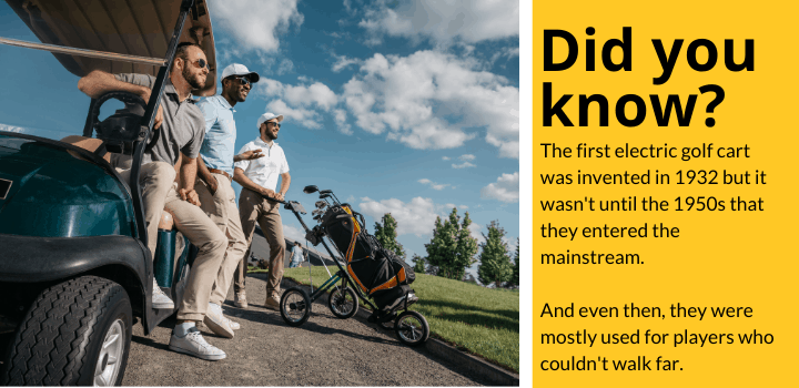 Did you know: The first electric golf cart was invented in 1932 but it wasn't until the 1950s that they entered the mainstream.   And even then, they were mostly used for players who couldn't walk far.