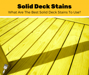 Solid Deck Stains: What Are The Best Solid Deck Stains To Use?