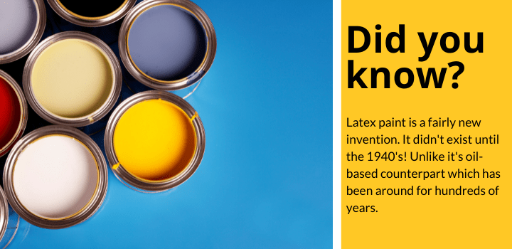 Latex paint is a fairly new invention. It didn't exist until the 1940's! Unlike it's oil-based counterpart which has been around for hundreds of years.
